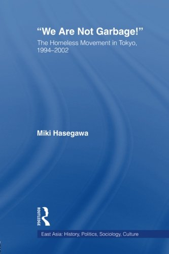 We Are Not Garbage!: The Homeless Movement in Tokyo, 1994-2002 (East Asia: History, Politics, Sociology, Culture)
