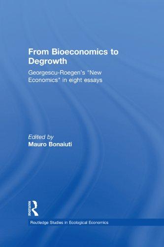 From Bioeconomics to Degrowth: Georgescu-Roegen's 'New Economics' in Eight Essays (Routledge Studies in Ecological Economics Book 11)