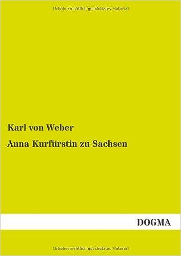 Anna Kurfuerstin zu Sachsen: Ein Lebens- Sittenbild aus dem sechzehnten Jhd.