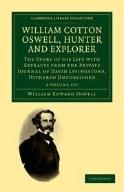 William Cotton Oswell, Hunter and Explorer 2 Volume Set: The Story of his Life with Certain Correspondence and Extracts from the Private Journal of David Livingstone, Hitherto Unpublished