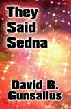 They Said Sedna, David B. Gunsallus, 1448950333