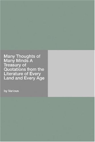 Many Thoughts of Many Minds A Treasury of Quotations from the Literature of Every Land and Every Age pdf epub