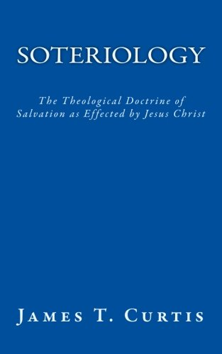Soteriology: The Theological Doctrine of Salvation as Effected by Jesus Christ