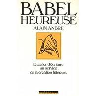 Babel heureuse : L'atelier d'écriture au service de la création littéraire par Alain André