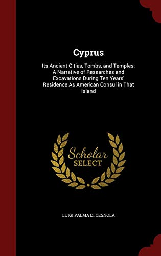 Cyprus: Its Ancient Cities, Tombs, and Temples: A Narrative of Researches and Excavations During Ten Years' Residence As American Consul in That Island