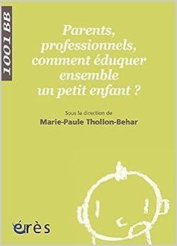 Livre réel télécharger pdf Parents, professionnels, comment éduquer ensemble un petit enfant ? de Marie-Paule Thollon-Behar,Marie-Claude Blanc,Catherine Bouve ( 16 septembre 2005 ) PDF B0160JMSWW