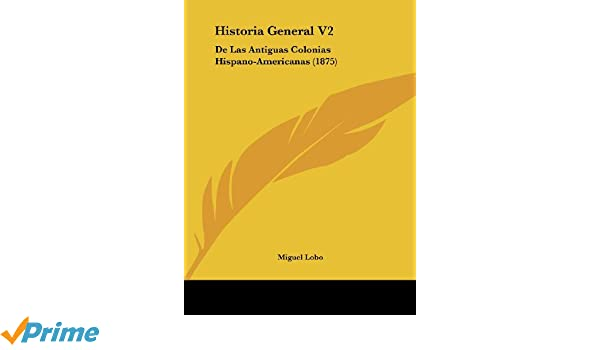 Historia General V2: De Las Antiguas Colonias Hispano-Americanas (1875) (Spanish Edition): Miguel Lobo: 9781162411279: Amazon.com: Books