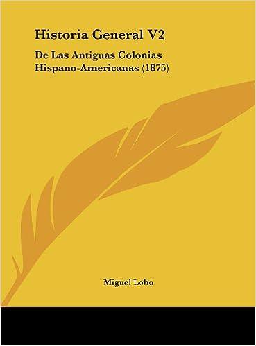 Historia General V2: De Las Antiguas Colonias Hispano-Americanas (1875) (Spanish Edition): Miguel Lobo: 9781162411279: Amazon.com: Books
