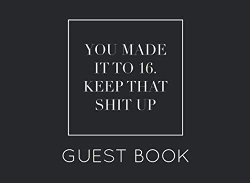 You Made It to 16. Keep That Shit Up Guest Book: Black and White Guest Book for 16th Birthday Party. Fun gift for someone's birthday, original present for a friend or a family member