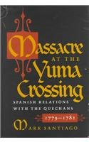 - Massacre at the Yuma Crossing: Spanish Relations with the Quechans, 1779-1782