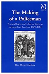 The Making of a Policeman: The Social History of a Labour Force in Metropolitan London, 1829-1914