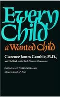 Every Child a Wanted Child: Clarence James Gamble and His Work in the Birth Control Movement (Historical Publication - C