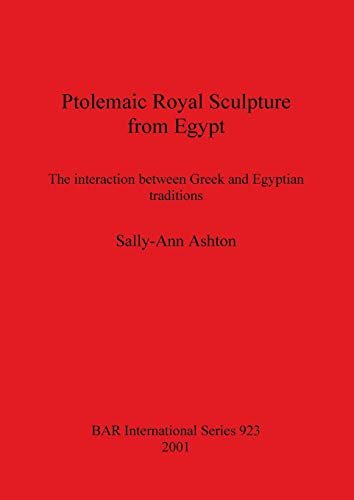 Ptolemaic Royal Sculpture from Egypt: The interaction between Greek and Egyptian traditions (BAR International Series) Sally-Ann Ashton