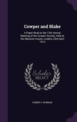Read Online Cowper and Blake: A Paper Read at the 13th Annual Meeting of the Cowper Society, Held at the Mansion House, London, 23rd April 1913 PDF