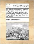 Book The last will and codicil of Charles II. King of Spain. Made the 2d. of October 1700. With the letters that have past betwixt the Most Christian King, and the Regency of Spain, on that subject.