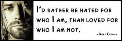 I/'d rather be hated for who I am Wall Quote than loved for who KURT COBAIN