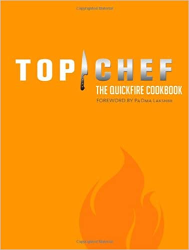 Top Chef: The Quickfire Cookbook: By the Creators of Top Chef, Padma