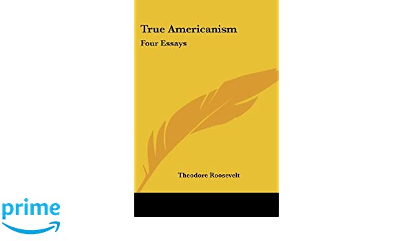 true americanism four essays theodore roosevelt  true americanism four essays theodore roosevelt 9781428604865 amazon com books