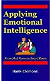Applying Emotional Intelligence, Hank, Ph.D. Clemons, 0971454981