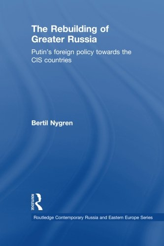 The Rebuilding of Greater Russia: Putin's Foreign Policy Towards the CIS Countries (Routledge Contemporary Russia and Ea