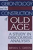 Gerontology and the Construction of Old Age : A Study in Discourse Analysis, Green, Bryan S. and Green, Bryan, 0202304507