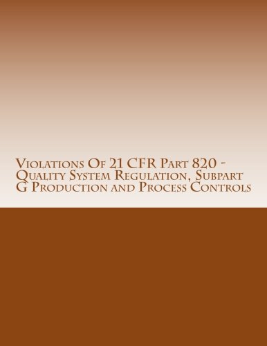 Violations Of 21 CFR Part 820 - Quality System Regulation, Subpart G Production and Process Controls: Warning Letters Issued by U.S. Food and Drug ... (FDA Warning Letters Analysis) (Volume 11)