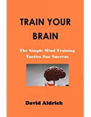 TRAIN YOUR BRAIN:: The Simple Mind Training Tactics For Success