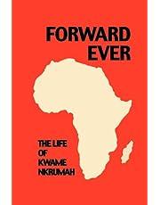 Forward Ever. Kwame Nkrumah: A Biography