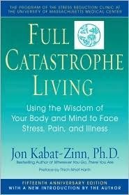 Full Catastrophe Living: Using the Wisdom of Your Body & Mind to Face Stress, Pain & Illness by Jon Kabat-Zinn, Joan Borysenko (Foreword by), Thich Nhat Hanh (Preface by) ( Paperback )