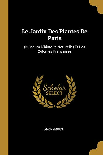 Le Jardin Des Plantes de Paris: (muséum d'Histoire Naturelle) Et Les Colonies Françaises (French Edition)