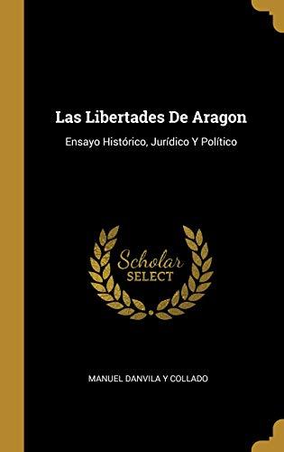 Las Libertades De Aragon: Ensayo Histórico, Jurídico Y Político