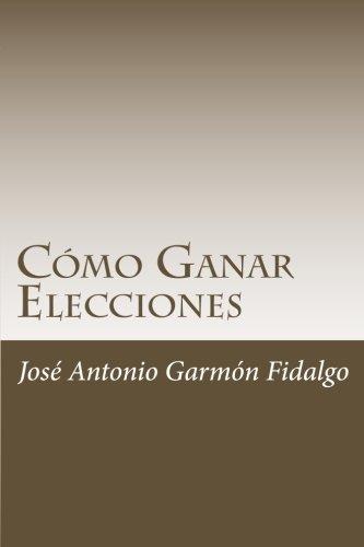 Como Ganar Elecciones (Spanish Edition) [Jose Antonio Garmon Fidalgo] (Tapa Blanda)