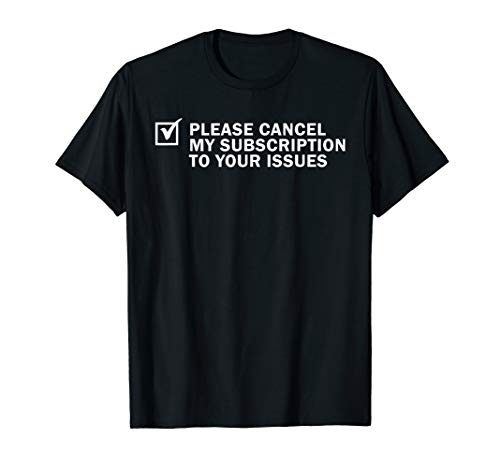 Please Cancel My Subscription To Your Issues Funny Gift T-Shirt