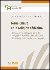 En ligne téléchargement Jesus-Christ et la religion africaine: Reflexion christologique a partir de l'analyse des mythes d'osiris, de gueno, d'obatala, de kiranga et de nzala mpanda pdf epub