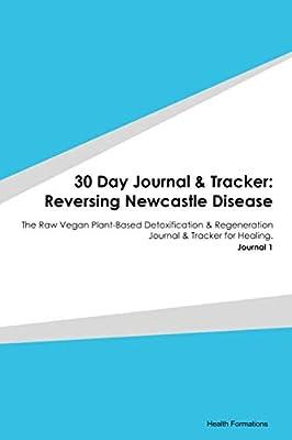 30 Day Journal & Tracker: Reversing Newcastle Disease: The Raw Vegan Plant-Based Detoxification & Regeneration Journal & Tracker for Healing. Journal 1