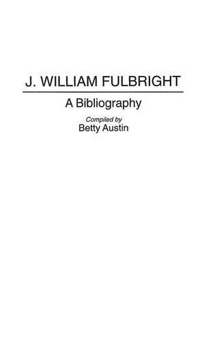 J. William Fulbright: A Bibliography (Bibliographies And Indexes In Law And Political Science)