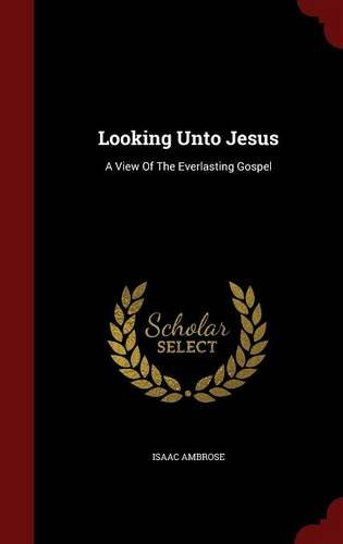 Looking Unto Jesus: A View Of The Everlasting Gospel