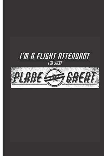 I'm A Flight Attendant I'm Just Plane Great: 2019 Weekly Planner, To-Do List, Journal Diary