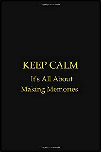 Keep Calm It S All About Making Memories Funny Quotes Notebook 120 Pages College Ruled Lined Journal Diary To Write In 6 X 9 Composition Book Boss Gifts Mothers Fathers Day