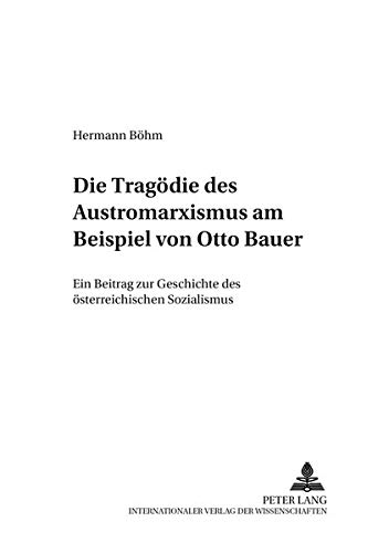 Die Tragödie des Austromarxismus am Beispiel von Otto Bauer: Ein Beitrag zur Geschichte des österreichischen Sozialismus (Wiener Arbeiten zur Philosophie)