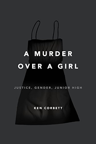 A Murder Over a Girl: Justice, Gender, Junior High by [Corbett, Ken]