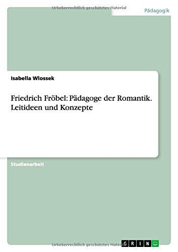 Friedrich Fröbel: Pädagoge der Romantik. Leitideen und Konzepte