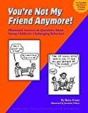 You're Not My Friend Anymore! Illustrated Answers to Questions About Young Children's Challenging Be