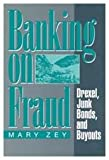 Banking on Fraud : Drexel, Junk Bonds, and Buyouts, Zey, Mary, 0202304663