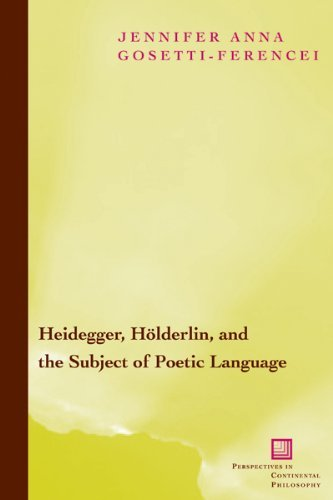 Heidegger, Holderlin, and the Subject of Poetic Language: Toward a New Poetics of Dasein (Perspectives in Continental Philosophy) [Paperback] [2009] 3 Ed. Jennifer Anna Gosetti-Ferencei ebook