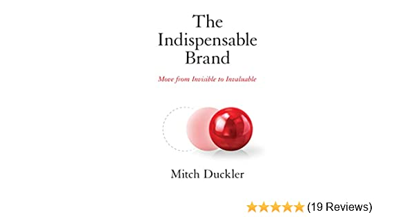 The Indispensable Brand: Move from Invisible to Invaluable