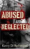 Abused and Neglected, Kerry D. Roberson, 1480902217