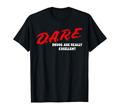 DARE Drugs are Really Excellent Funny Humor T-shirt