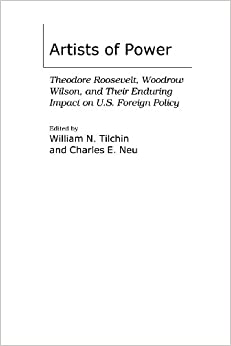 Book Artists of Power: Theodore Roosevelt, Woodrow Wilson, and Their Enduring Impact on U.S. Foreign Policy (International History)