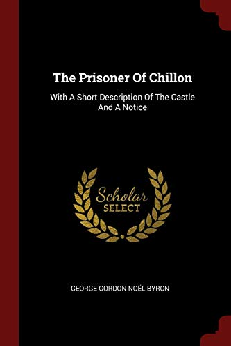 The Prisoner Of Chillon: With A Short Description Of The Castle And A Notice
